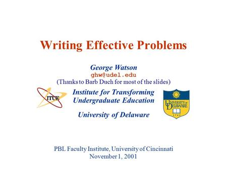 University of Delaware PBL Faculty Institute, University of Cincinnati November 1, 2001 Writing Effective Problems Institute for Transforming Undergraduate.