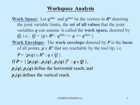 COMP322/S2000/L121 Workspace Analysis Work Space: Let q min and q max be the vectors in R n denoting the joint variable limits, the set of all values that.