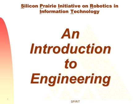 1 SPIRIT Silicon Prairie Initiative on Robotics in Information Technology An Introduction to Engineering.