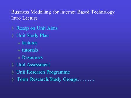 Business Modelling for Internet Based Technology Intro Lecture §Recap on Unit Aims §Unit Study Plan l lectures l tutorials l Resources §Unit Assessment.
