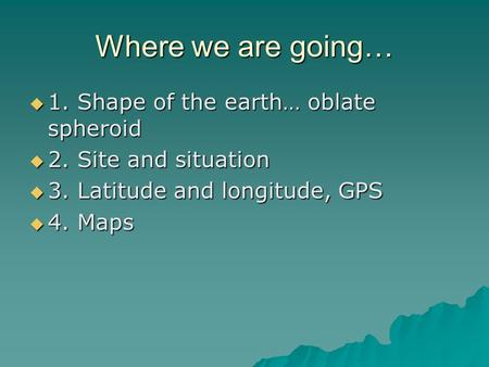 Where we are going…  1. Shape of the earth… oblate spheroid  2. Site and situation  3. Latitude and longitude, GPS  4. Maps.