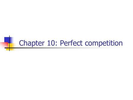 Chapter 10: Perfect competition. Perfectly competitive market many buyers and sellers, identical (also known as homogeneous) products, no barriers to.