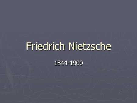 Friedrich Nietzsche 1844-1900. ► Born October 15, 1844 in Germany ► From age 14 to 19, Nietzsche attended a boarding school located where he prepared.