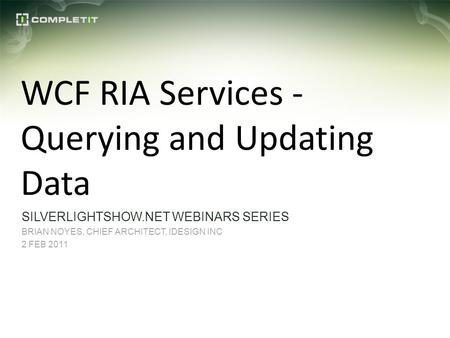 WCF RIA Services - Querying and Updating Data SILVERLIGHTSHOW.NET WEBINARS SERIES BRIAN NOYES, CHIEF ARCHITECT, IDESIGN INC 2 FEB 2011.