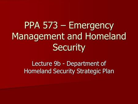 PPA 573 – Emergency Management and Homeland Security Lecture 9b - Department of Homeland Security Strategic Plan.