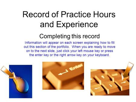 Record of Practice Hours and Experience Completing this record Information will appear on each screen explaining how to fill out this section of the portfolio.