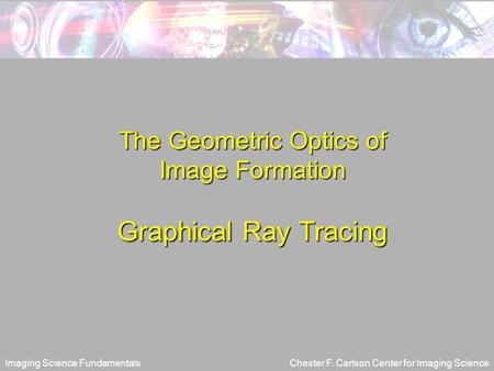 Imaging Science FundamentalsChester F. Carlson Center for Imaging Science The Geometric Optics of Image Formation Graphical Ray Tracing.