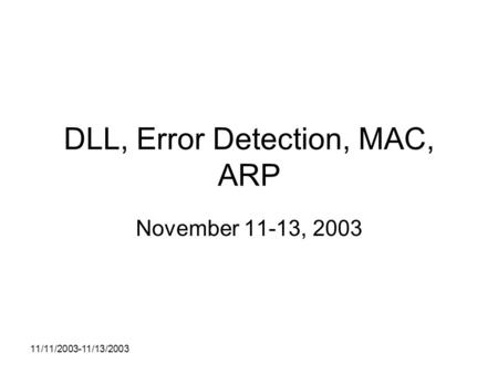 11/11/2003-11/13/2003 DLL, Error Detection, MAC, ARP November 11-13, 2003.