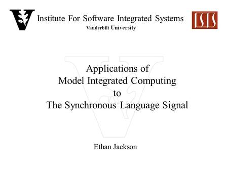 Institute For Software Integrated Systems Vanderbilt University Applications of Model Integrated Computing to The Synchronous Language Signal Ethan Jackson.