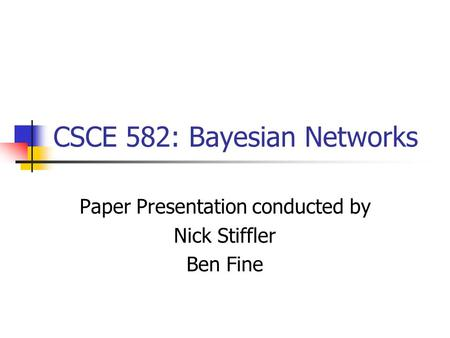 CSCE 582: Bayesian Networks Paper Presentation conducted by Nick Stiffler Ben Fine.