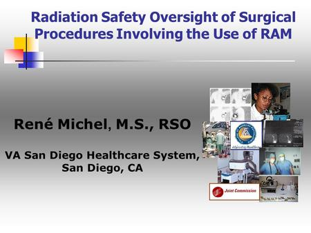 Radiation Safety Oversight of Surgical Procedures Involving the Use of RAM René Michel, M.S., RSO VA San Diego Healthcare System, San Diego, CA.