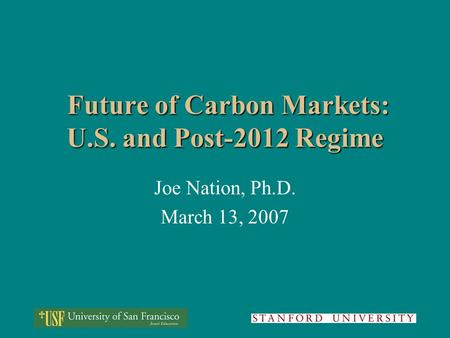 Future of Carbon Markets: U.S. and Post-2012 Regime Future of Carbon Markets: U.S. and Post-2012 Regime Joe Nation, Ph.D. March 13, 2007.