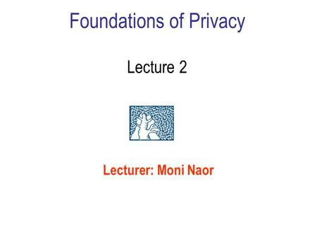 Foundations of Privacy Lecture 2 Lecturer: Moni Naor.