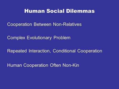 Human Social Dilemmas Cooperation Between Non-Relatives Complex Evolutionary Problem Repeated Interaction, Conditional Cooperation Human Cooperation Often.