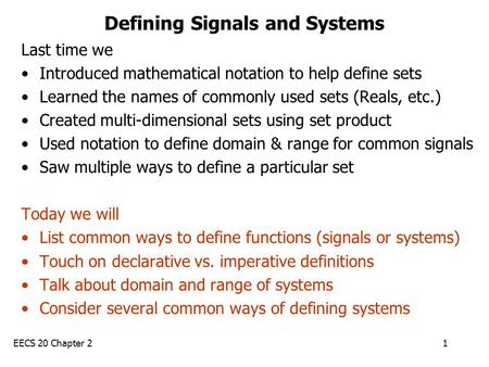 EECS 20 Chapter 21 Defining Signals and Systems Last time we Introduced mathematical notation to help define sets Learned the names of commonly used sets.