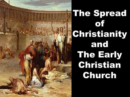 The Spread of Christianity and The Early Christian Church