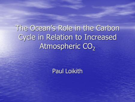 The Ocean's Role in the Carbon Cycle in Relation to Increased Atmospheric CO 2 Paul Loikith.