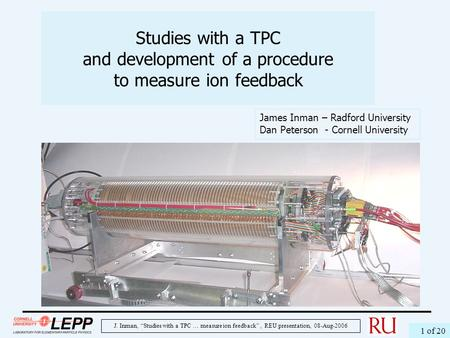 "J. Inman, ""Studies with a TPC … measure ion feedback"", REU presentation, 08-Aug-2006 1 of 20 Studies with a TPC and development of a procedure to measure."