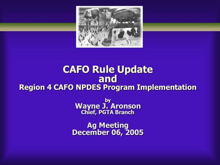 CAFO Rule Update and Region 4 CAFO NPDES Program Implementation by Wayne J. Aronson Chief, PGTA Branch Ag Meeting December 06, 2005.