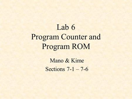 Lab 6 Program Counter and Program ROM Mano & Kime Sections 7-1 – 7-6.