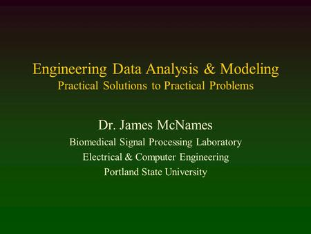 Engineering Data Analysis & Modeling Practical Solutions to Practical Problems Dr. James McNames Biomedical Signal Processing Laboratory Electrical & Computer.