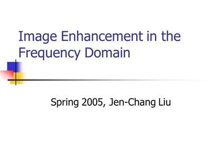 Image Enhancement in the Frequency Domain Spring 2005, Jen-Chang Liu.
