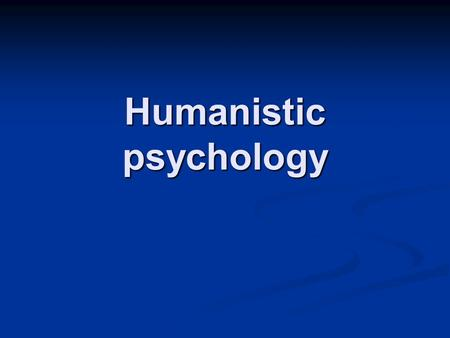 Humanistic psychology. It is known as the third force The first force: Freudian determinism: your behavior is determined by the unconscious The first.