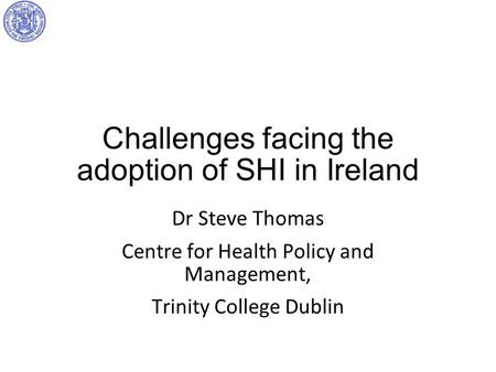 Challenges facing the adoption of SHI in Ireland Dr Steve Thomas Centre for Health Policy and Management, Trinity College Dublin.