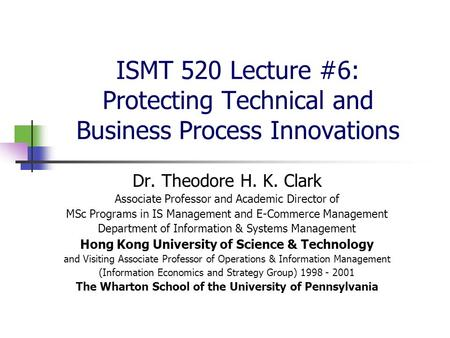 ISMT 520 Lecture #6: Protecting Technical and Business Process Innovations Dr. Theodore H. K. Clark Associate Professor and Academic Director of MSc Programs.