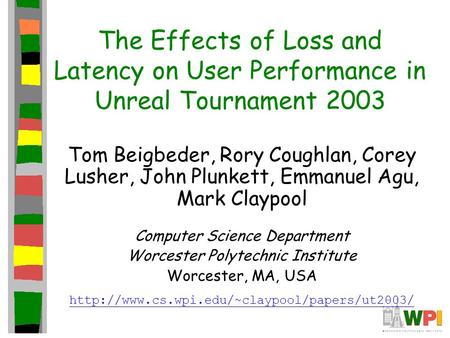 The Effects of Loss and Latency on User Performance in Unreal Tournament 2003 Tom Beigbeder, Rory Coughlan, Corey Lusher, John Plunkett, Emmanuel Agu,