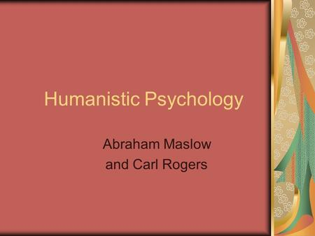 Humanistic Psychology Abraham Maslow and Carl Rogers.