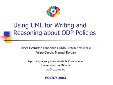 Using UML for Writing and Reasoning about ODP Policies Javier Herrador, Francisco Durán, Antonio Vallecillo Felipe García, Manuel Roldán Dept. Lenguajes.