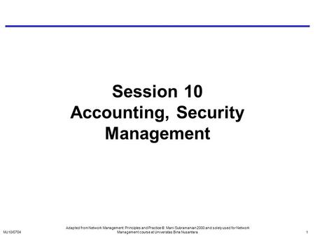 MJ10/07041 Session 10 Accounting, Security Management Adapted from Network Management: Principles and Practice © Mani Subramanian 2000 and solely used.