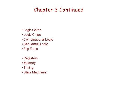 Chapter 3 Continued Logic Gates Logic Chips Combinational Logic Sequential Logic Flip Flops Registers Memory Timing State Machines.