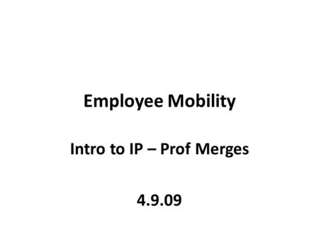 Employee Mobility Intro to IP – Prof Merges 4.9.09.