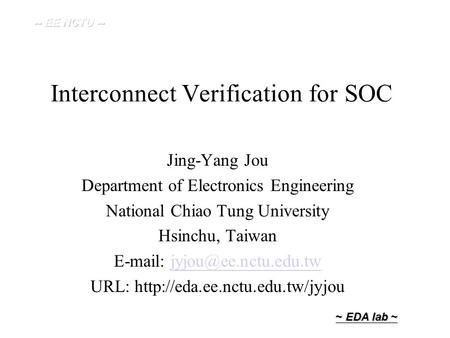 ~ EDA lab ~ Interconnect Verification for SOC Jing-Yang Jou Department of Electronics Engineering National Chiao Tung University Hsinchu, Taiwan E-mail: