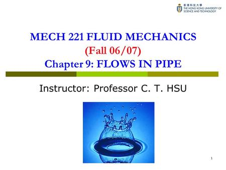1 MECH 221 FLUID MECHANICS (Fall 06/07) Chapter 9: FLOWS IN PIPE Instructor: Professor C. T. HSU.