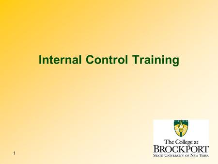 1 Internal Control Training. 2 3 4 Why have internal controls? The College exists to provide liberal arts and professional education for those who have.