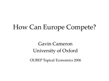 How Can Europe Compete? Gavin Cameron University of Oxford OUBEP Topical Economics 2006.