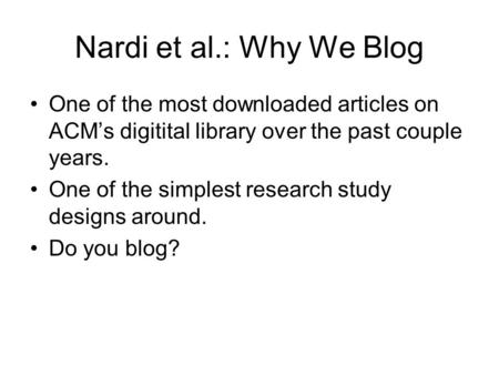 Nardi et al.: Why We Blog One of the most downloaded articles on ACM's digitital library over the past couple years. One of the simplest research study.
