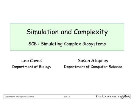 SCB : 1 Department of Computer Science Simulation and Complexity SCB : Simulating Complex Biosystems Susan Stepney Department of Computer Science Leo Caves.