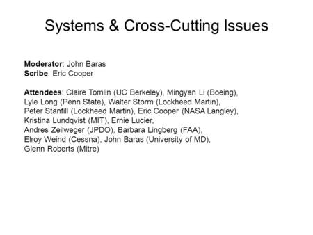 Systems & Cross-Cutting Issues Moderator: John Baras Scribe: Eric Cooper Attendees: Claire Tomlin (UC Berkeley), Mingyan Li (Boeing), Lyle Long (Penn State),