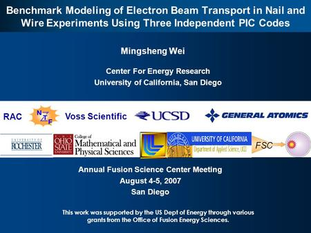 FSC 1 Benchmark Modeling of Electron Beam Transport in Nail and Wire Experiments Using Three Independent PIC Codes Mingsheng Wei Annual Fusion Science.