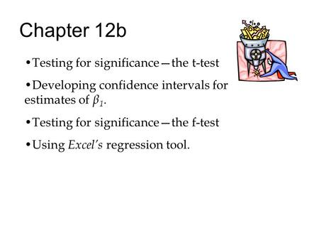 Chapter 12b Testing for significance—the t-test Developing confidence intervals for estimates of β 1. Testing for significance—the f-test Using Excel's.
