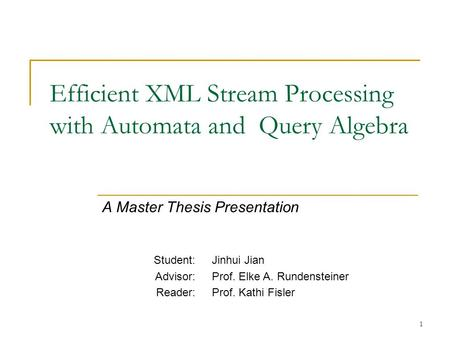 1 Efficient XML Stream Processing with Automata and Query Algebra A Master Thesis Presentation Student: Advisor: Reader: Jinhui Jian Prof. Elke A. Rundensteiner.