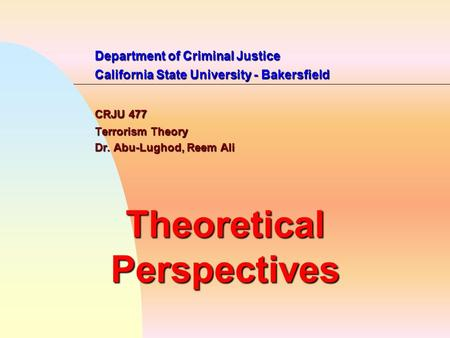 Department of Criminal Justice California State University - Bakersfield CRJU 477 Terrorism Theory Dr. Abu-Lughod, Reem Ali Theoretical Perspectives.