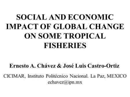 SOCIAL AND ECONOMIC IMPACT OF GLOBAL CHANGE ON SOME TROPICAL FISHERIES Ernesto A. Chávez & José Luis Castro-Ortiz CICIMAR, Instituto Politécnico Nacional.