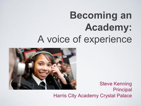 Becoming an Academy: A voice of experience Steve Kenning Principal Harris City Academy Crystal Palace.