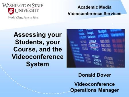 Academic Media Videoconference Services Assessing your Students, your Course, and the Videoconference System Donald Dover Videoconference Operations Manager.