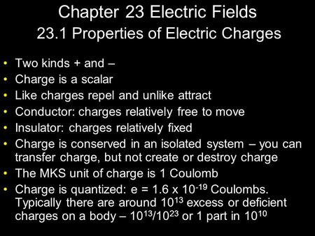 Chapter 23 Electric Fields Two kinds + and – Charge is a scalar Like charges repel and unlike attract Conductor: charges relatively free to move Insulator: